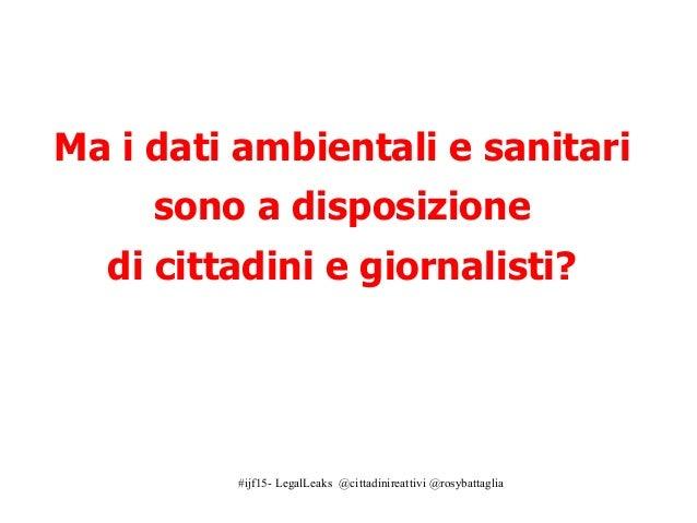 #ijf15- LegalLeaks @cittadinireattivi @rosybattaglia Ma i dati ambientali e sanitari sono a disposizione di cittadini e gi...