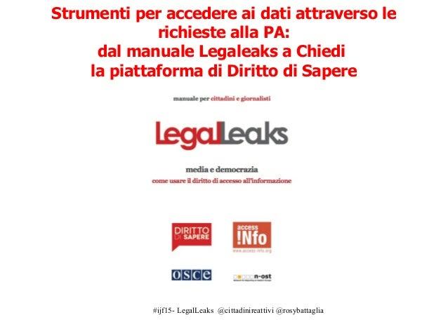 #ijf15- LegalLeaks @cittadinireattivi @rosybattaglia Strumenti per accedere ai dati attraverso le richieste alla PA: dal m...