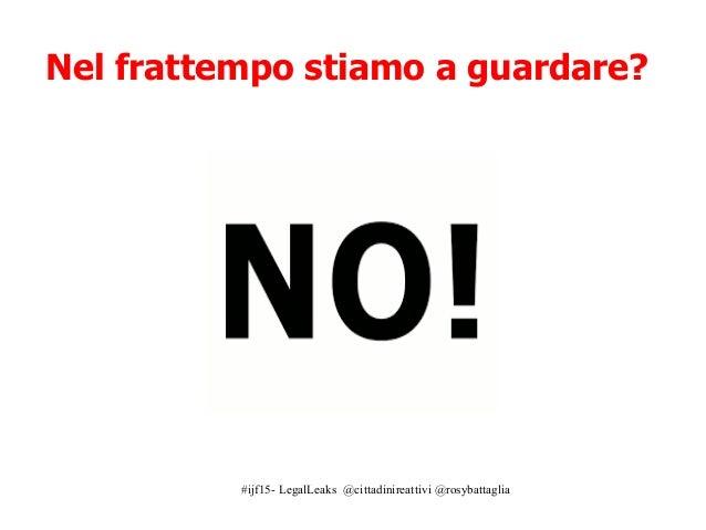 #ijf15- LegalLeaks @cittadinireattivi @rosybattaglia Nel frattempo stiamo a guardare?