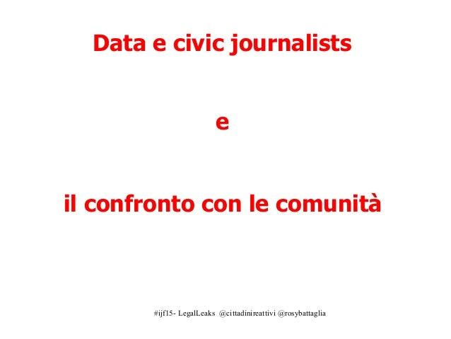 #ijf15- LegalLeaks @cittadinireattivi @rosybattaglia Data e civic journalists e il confronto con le comunità