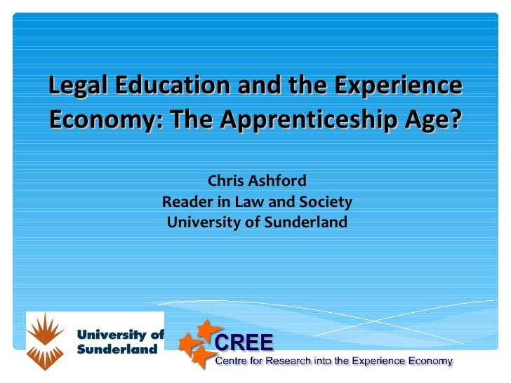 Legal Education and the Experience Economy: The Apprenticeship Age? Chris Ashford Reader in Law and Society University of ...