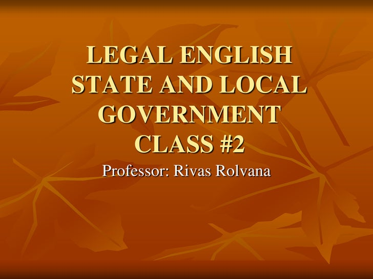 LEGAL ENGLISHSTATE AND LOCAL  GOVERNMENT    CLASS #2 Professor: Rivas Rolvana