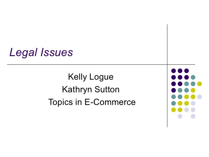 Legal Issues            Kelly Logue          Kathryn Sutton       Topics in E-Commerce
