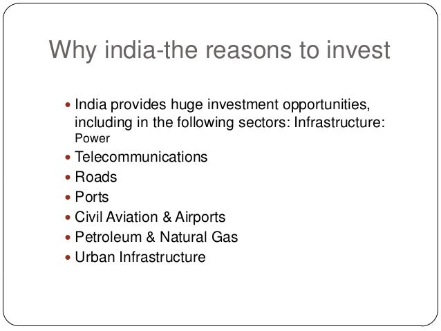 Why india-the reasons to invest  India provides huge investment opportunities, including in the following sectors: Infras...