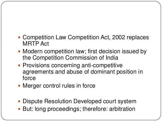  Competition Law Competition Act, 2002 replaces MRTP Act  Modern competition law; first decision issued by the Competiti...