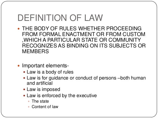 DEFINITION OF LAW  THE BODY OF RULES WHETHER PROCEEDING FROM FORMAL ENACTMENT OR FROM CUSTOM ,WHICH A PARTICULAR STATE OR...