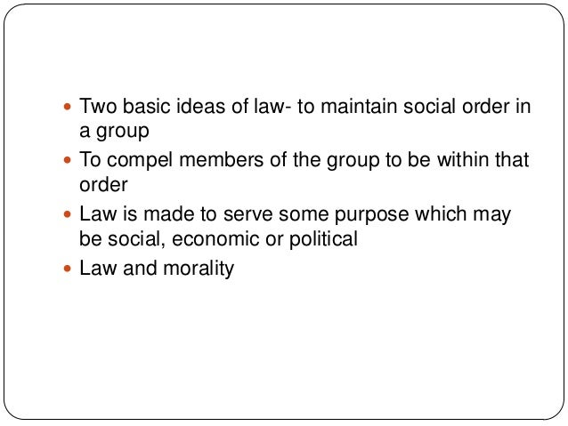  Two basic ideas of law- to maintain social order in a group  To compel members of the group to be within that order  L...