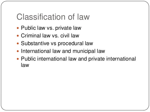 Classification of law  Public law vs. private law  Criminal law vs. civil law  Substantive vs procedural law  Internat...
