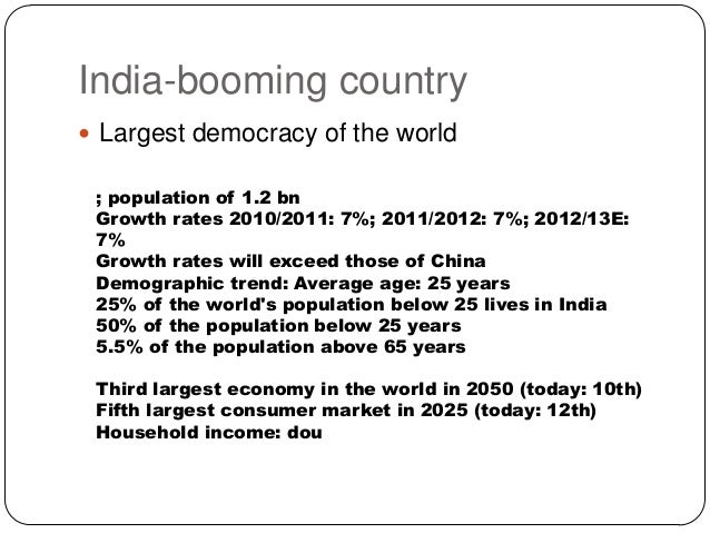India-booming country  Largest democracy of the world ; population of 1.2 bn Growth rates 2010/2011: 7%; 2011/2012: 7%; 2...