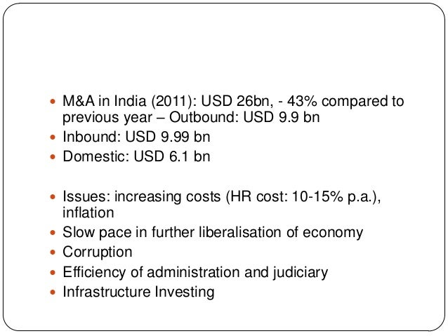  M&A in India (2011): USD 26bn, - 43% compared to previous year – Outbound: USD 9.9 bn  Inbound: USD 9.99 bn  Domestic:...