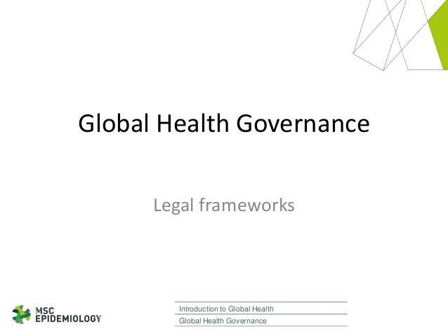 Global Health Governance Legal frameworks  Introduction to Global Health Global Health Governance