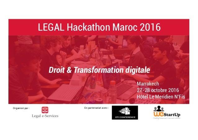 LEGAL Hackathon Maroc 2016 Organisé par : En partenariat avec : Droit & Transformation digitale Marrakech 27-28 octobre 20...