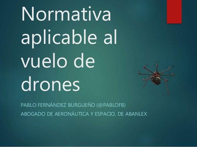 Normativa aplicable al vuelo de drones PABLO FERNÁNDEZ BURGUEÑO (@PABLOFB) ABOGADO DE AERONÁUTICA Y ESPACIO, DE ABANLEX