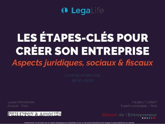 LES ÉTAPES-CLÉS POUR CRÉER SON ENTREPRISE Aspects juridiques, sociaux & fiscaux Lundi 19 octobre 2015 19H30-21H30 ! ! Lesli...