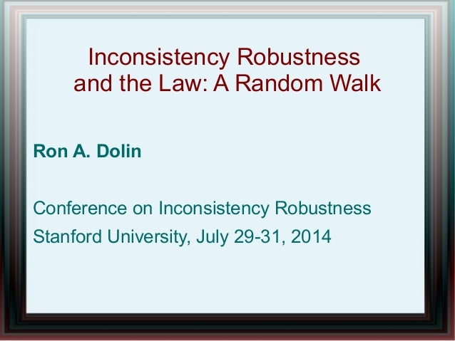 Inconsistency Robustness and the Law: A Random Walk Ron A. Dolin Conference on Inconsistency Robustness Stanford Universit...