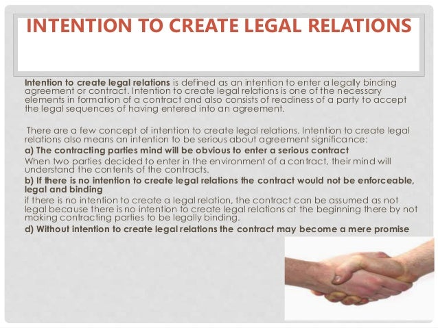intention to create legal relationship 'intention to create legal relations' forms the basic ingredient of any valid contract in many jurisdictions around the world the paper argues that such requirement is neither required nor is purposeful if any particular jurisdiction has 'consideration' as the basic requirement to prove the formation of validly formed contract.