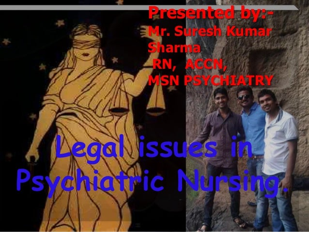 Presented by:Mr. Suresh Kumar Sharma RN, ACCN, MSN PSYCHIATRY  Legal issues in Psychiatric Nursing.