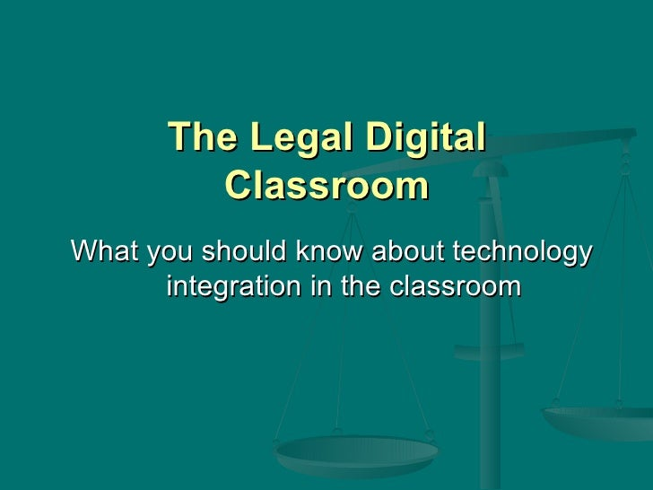 The Legal Digital Classroom <ul><li>What you should know about technology integration in the classroom </li></ul>