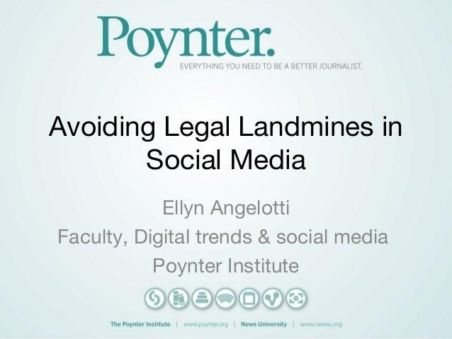 Avoiding Legal Landmines in Social Media Ellyn Angelotti Faculty, Digital trends & social media Poynter Institute