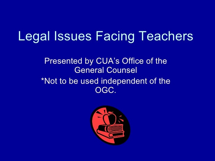 Legal Issues Facing Teachers Presented by CUA's Office of the General Counsel *Not to be used independent of the OGC.