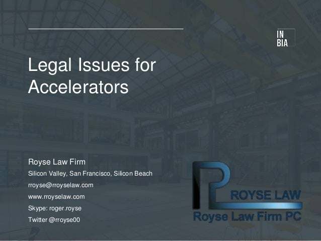 Legal Issues for Accelerators Royse Law Firm Silicon Valley, San Francisco, Silicon Beach rroyse@rroyselaw.com www.rroysel...