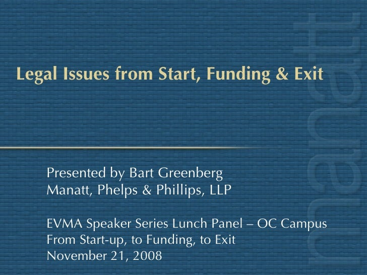 Legal Issues from Start, Funding & Exit Presented by Bart Greenberg Manatt, Phelps & Phillips, LLP EVMA Speaker Series Lun...