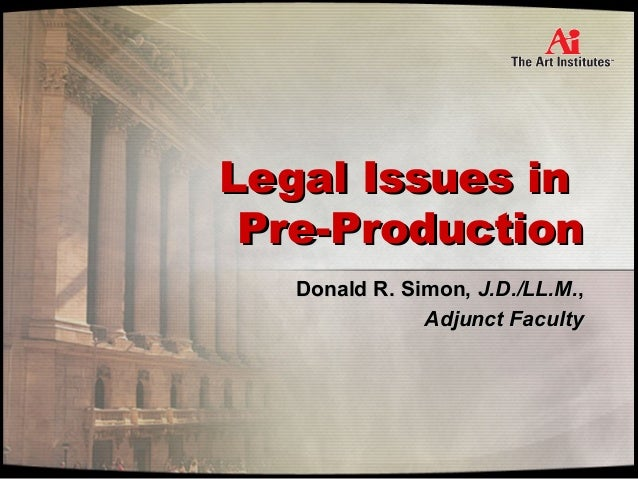 Legal Issues inLegal Issues in Pre-ProductionPre-Production Donald R. Simon,Donald R. Simon, J.D./LL.M.J.D./LL.M.,, Adjunc...