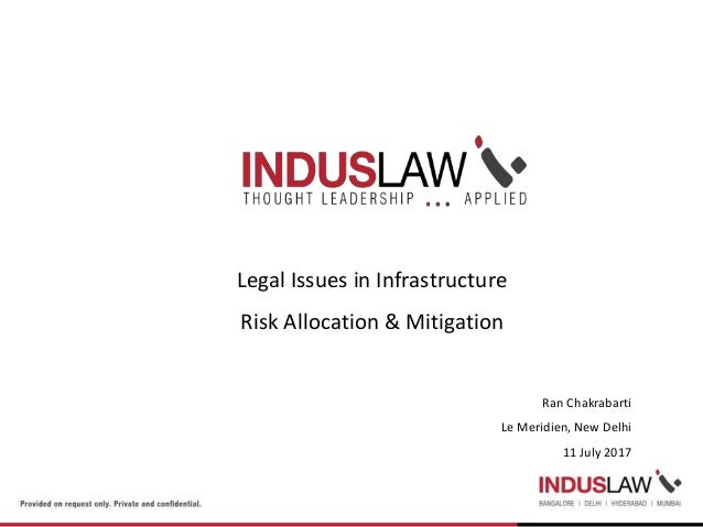 Legal Issues in Infrastructure Risk Allocation & Mitigation Ran Chakrabarti Le Meridien, New Delhi 11 July 2017