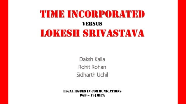 TIME Incorporated versus  LOKESH Srivastava Daksh Kalia Rohit Rohan Sidharth Uchil Legal Issues in Communications PGP – 19...