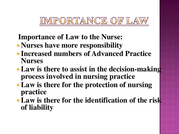 Importance of Law to the Nurse: Nurses have more responsibility Increased numbers of Advanced Practice  Nurses Law is t...