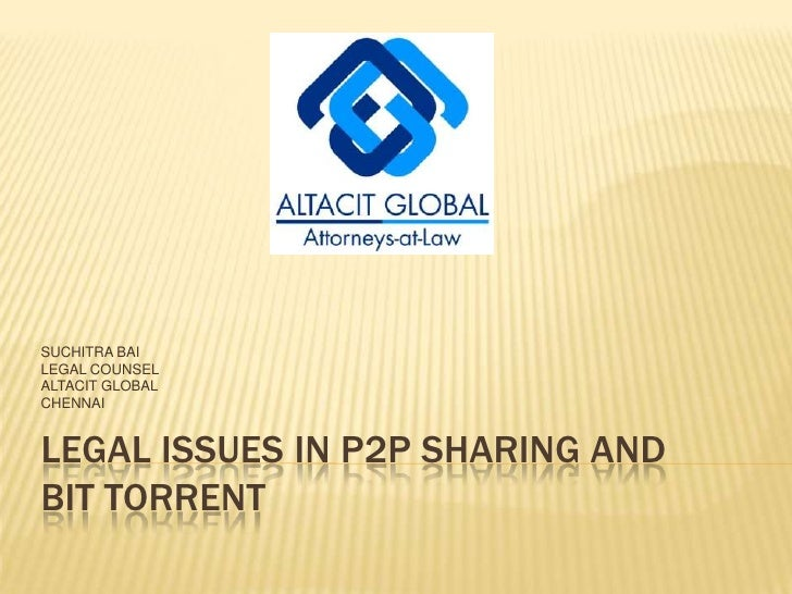LEGAL ISSUES IN P2P SHARING AND BIT TORRENT<br />SUCHITRA BAI<br />LEGAL COUNSEL<br />ALTACIT GLOBAL<br />CHENNAI<br />