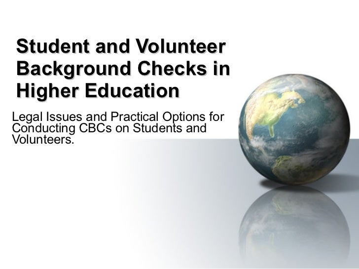 Student and Volunteer Background Checks in Higher Education Legal Issues and Practical Options for Conducting CBCs on Stud...