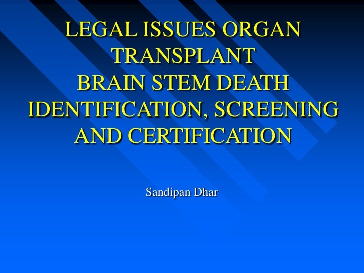 LEGAL ISSUES ORGAN       TRANSPLANT    BRAIN STEM DEATHIDENTIFICATION, SCREENING    AND CERTIFICATION         Sandipan Dhar