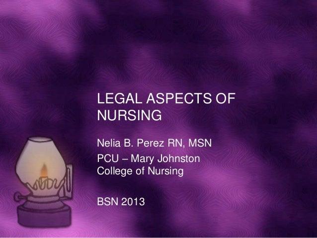 LEGAL ASPECTS OFNURSINGNelia B. Perez RN, MSNPCU – Mary JohnstonCollege of NursingBSN 2013