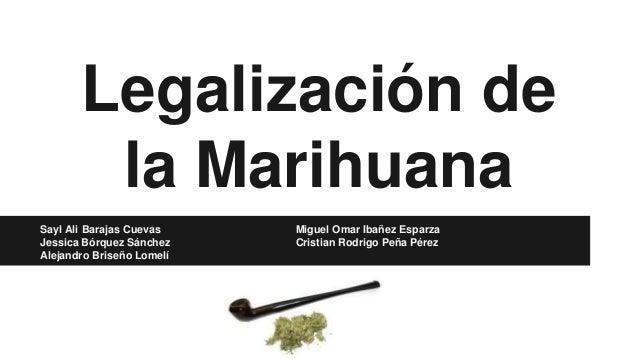 Legalización de la Marihuana Sayl Ali Barajas Cuevas Miguel Omar Ibañez Esparza Jessica Bórquez Sánchez Cristian Rodrigo P...