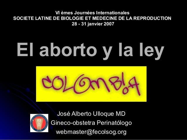 El aborto y la leyEl aborto y la ley José Alberto Ulloque MDJosé Alberto Ulloque MD Gineco-obstetra PerinatólogoGineco-obs...
