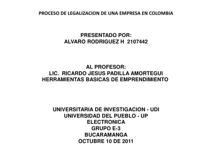 PROCESO DE LEGALIZACION DE UNA EMPRESA EN COLOMBIA              PRESENTADO POR:         ALVARO RODRIGUEZ H 2107442        ...