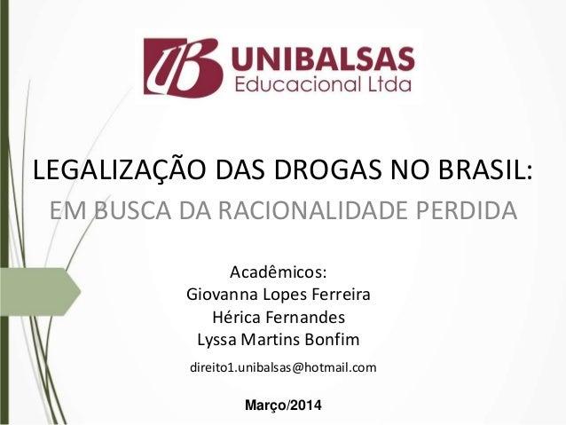 LEGALIZAÇÃO DAS DROGAS NO BRASIL: EM BUSCA DA RACIONALIDADE PERDIDA Acadêmicos: Giovanna Lopes Ferreira Hérica Fernandes L...