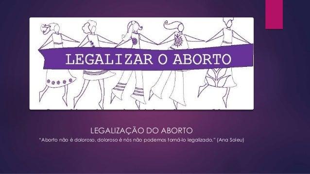 """LEGALIZAÇÃO DO ABORTO """"Aborto não é doloroso, doloroso é nós não podemos torná-lo legalizado."""" (Ana Soleu)"""