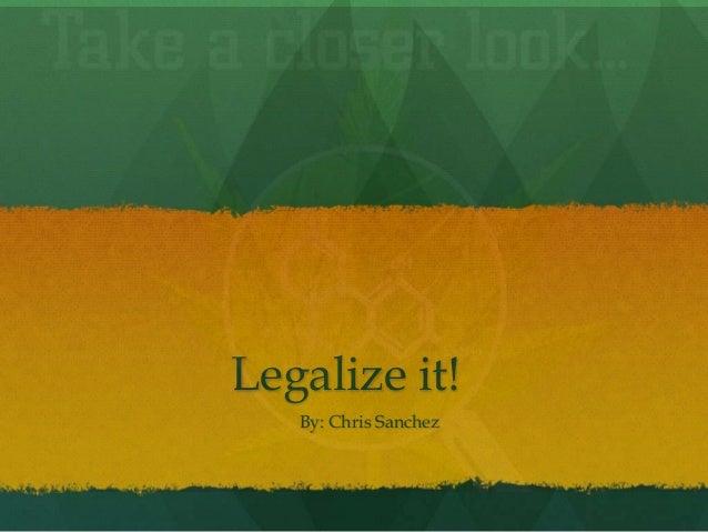 Legalize it! By: Chris Sanchez