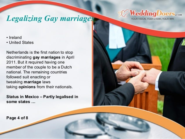 • Ireland • United States Netherlands is the first nation to stop discriminating gay marriages in April 2011. But it requi...