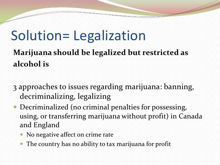 policy issue legalizing marijuana essay The legalization of marijuana has been considered as one of the controversial issue that is prevailing all over the globe in united states, a lot of debate keeps focuses on the issue whether marijuana should be legalized or not.