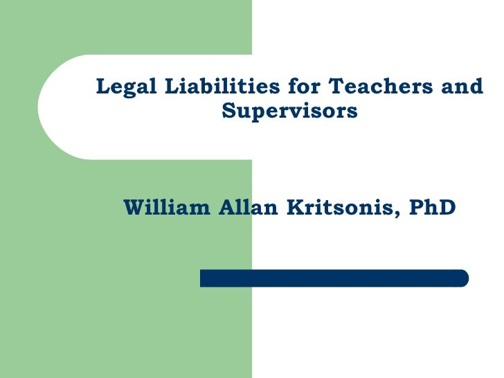Legal Liabilities for Teachers and Supervisors William Allan Kritsonis, PhD