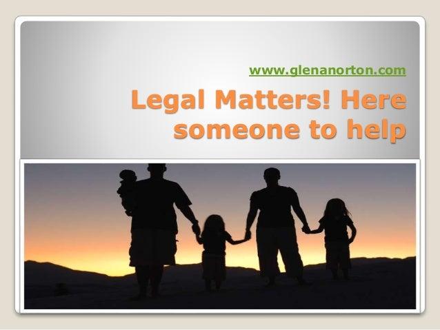 Legal Matters! Here someone to help www.glenanorton.com