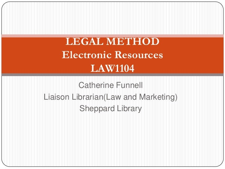 LEGAL METHOD    Electronic Resources          LAW1104          Catherine FunnellLiaison Librarian(Law and Marketing)      ...