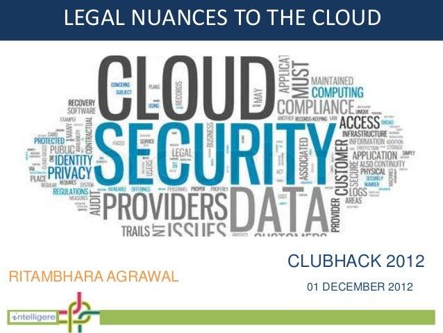 LEGAL NUANCES TO THE CLOUD                       CLUBHACK 2012RITAMBHARA AGRAWAL                        01 DECEMBER 2012