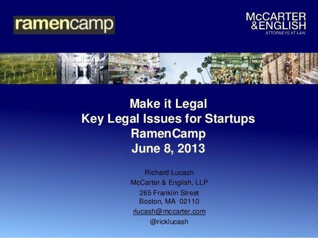 Make it LegalKey Legal Issues for StartupsRamenCampJune 8, 2013Richard LucashMcCarter & English, LLP265 Franklin StreetBos...