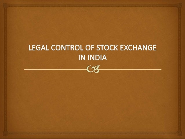 Introduction Control and Regulation of Stock Exchanges in India were regulated directly by the Government of India under p...