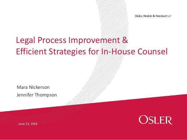 Osler, Hoskin & Harcourt LLP Mara Nickerson Jennifer Thompson Legal Process Improvement & Efficient Strategies for In-Hous...