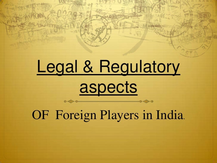 Legal & Regulatory     aspectsOF Foreign Players in India.